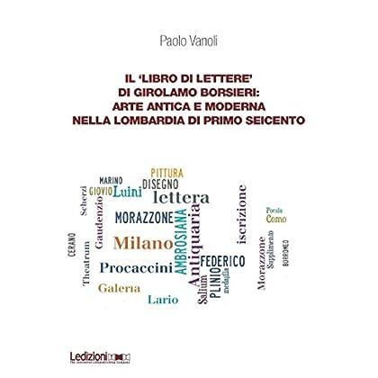 Il 'Libro Di Lettere' Di Girolamo Borsieri: Arte Antica E Moderna Nella Lombardia Di Primo Seicento (Dipartimento Di Studi Storici Dell'Università Di Torino Vol. 8)