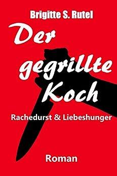 Der gegrillte Koch: Rachedurst & Liebeshunger (German Edition) par [Rutel, Brigitte S.]
