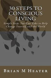 30 Steps to Conscious Living - Simple Steps You Can Take to Help Change Yourself and the World