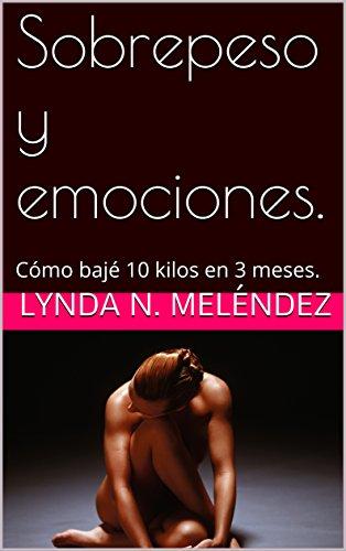 Sobrepeso y emociones.: Cómo bajé 10 kilos en 3 meses. por Lynda N. Meléndez