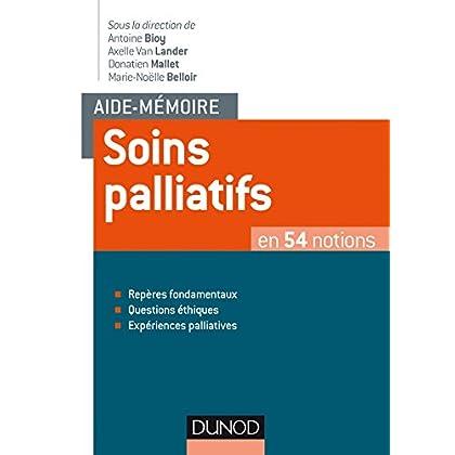 Aide-mémoire - Soins palliatifs - en 54 notions: en 54 notions - Repères fondamentaux, Questions éthiques, Expériences palliatives