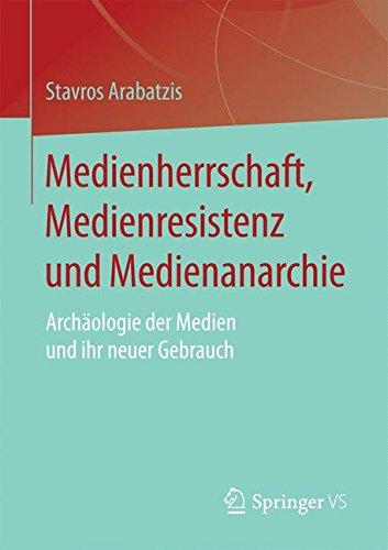 Medienherrschaft, Medienresistenz und Medienanarchie: Archäologie der Medien und ihr neuer Gebrauch