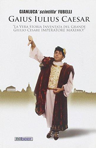 Gaius Iulius Caesar. La vera storia di Giulio Cesare dittatore massimo!