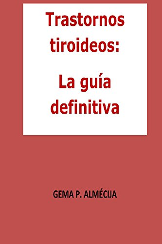 Descargar Libro Trastornos tiroideos: La guía definitiva: Guía en la que encontrarás todo lo relacionado con los trastornos tiroideos de Gema P.Almécija