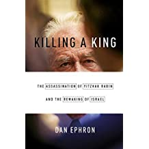 Killing a King: The Assassination of Yitzhak Rabin and the Remaking of Israel by Dan Ephron (2015-10-19)