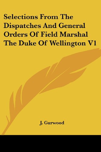 Selections from the Dispatches and General Orders of Field Marshal the Duke of Wellington V1
