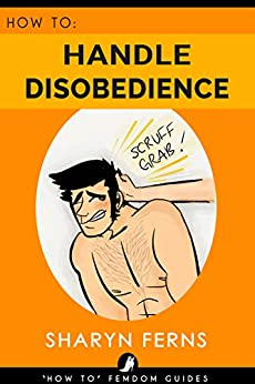 FEMDOM: How To Handle Disobedience: For Dominant Women ('How To' Femdom Guides Book 4) (English Edition) van [Ferns, Sharyn]