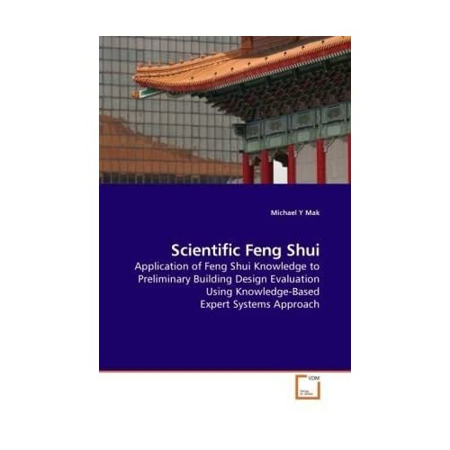 Scientific Feng Shui: Application of Feng Shui Knowledge to Preliminary Building Design Evaluation Using Knowledge-Based Expert Systems Approach by Michael Y Mak (2009-10-22)