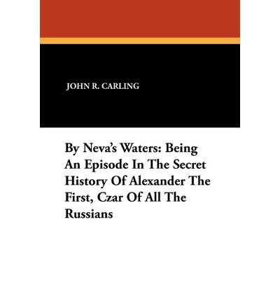 carling-john-r-by-nevas-waters-being-an-episode-in-the-secret-history-of-alexander-the-first-czar-of
