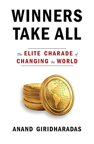 Winners Take All: The Elite Charade of Changing the World por Anand Giridharadas