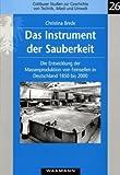 Das Instrument der Sauberkeit: Die Entwicklung der Massenproduktion von Feinseifen in Deutschland 1850-2000 - Christina Brede