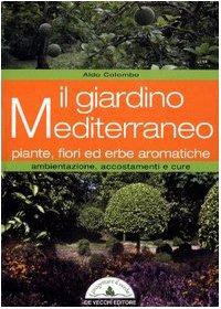 il giardino mediterraneo. piante, fiori ed erbe aromatiche. ambientazione, accostamenti e cure