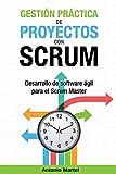 Gestión práctica de proyectos con Scrum: Desarrollo de software ágil para el Scrum Master (Aprender a ser mejor gestor de proyectos)