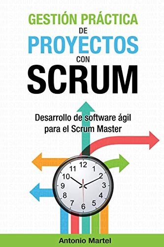 Gestión práctica de proyectos con Scrum: Desarrollo de software ágil para el Scrum Master: Volume 1 (Aprender a ser mejor gestor de proyectos) por Antonio Martel