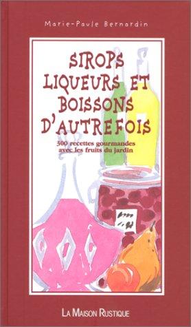 SIROPS LIQUEURS ET BOISSONS D'AUTREFOIS. 300 recettes gourmandes avec les fruits du jardin