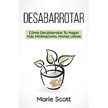 Desabarrotar: Cómo Desabarrotar Tu Hogar   Más Minimalismo,Menos Libros