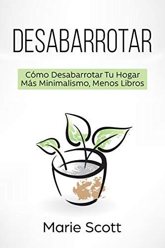 Desabarrotar: Cómo Desabarrotar Tu Hogar   Más Minimalismo,Menos Libros por Marie  Scott