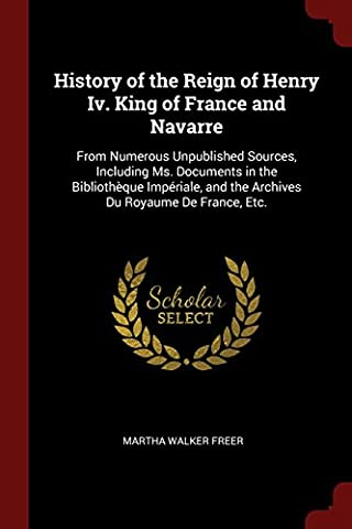History of the Reign of Henry IV. King of France and Navarre: From Numerous Unpublished Sources, Including Ms. Documents in the Bibliotheque Imperiale, and the Archives Du Royaume de France, Etc.