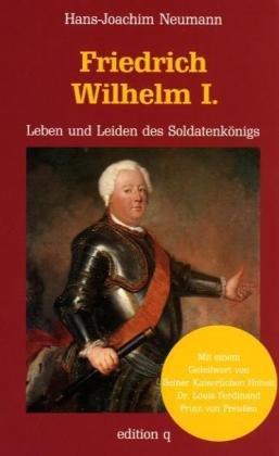 Friedrich Wilhelm I. Leben und Leiden des Soldatenkönigs