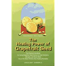 The Healing Power of Grapefruit Seed: The Practical Handbook for Using Grapefruit Seed Extract to Heal Infections, Allergies & Much More: The ... Allergies and Much More (Shangri-La)