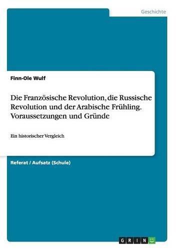 Die Französische Revolution, die Russische Revolution und der Arabische Frühling. Voraussetzungen und Gründe: Ein historischer Vergleich