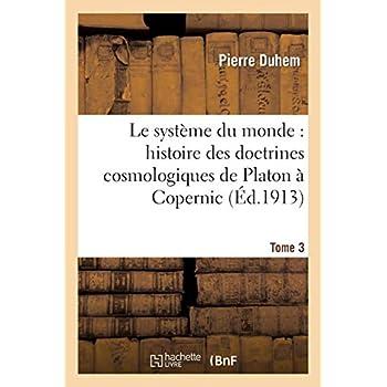 Le système du monde : histoire des doctrines cosmologiques de Platon à Copernic,.... Tome 3