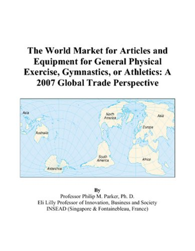 The World Market for Articles and Equipment for General Physical Exercise, Gymnastics, or Athletics: A 2007 Global Trade Perspective