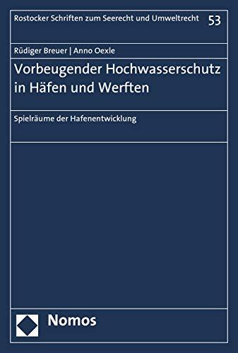 Vorbeugender Hochwasserschutz in Häfen und Werften: Spielräume der Hafenentwicklung (Rostocker Schriften zum Seerecht und Umweltrecht 53)