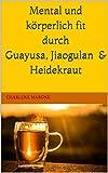 Mental und körperlich fit durch Guayusa, Jiaogulan & Heidekraut: mehr Leistung und Motivation, sowie Ausgeglichenheit und Klarträume durch Ilex Guayusa, Jiaogulan & Heidekraut