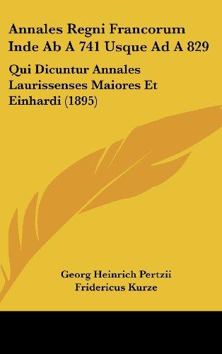 Annales Regni Francorum Inde AB a 741 Usque Ad a 829: Qui Dicuntur Annales Laurissenses Maiores Et Einhardi (1895)