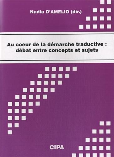 Au coeur de la démarche traductive : débat entre concepts et sujets : Actes du colloque, Mons, 28-29 octobre 2011