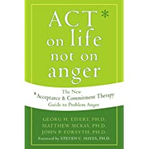 Act on Life Not on Anger: The New Acceptance and Commitment Therapy Guide to Problem Anger
