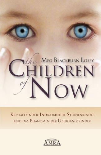 The Children of Now: Kristallkinder, Indigokinder, Sternenkinder und das Phänomen der Übergangskinder -
