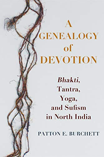 A Genealogy of Devotion: Bhakti, Tantra, Yoga, and Sufism in ...