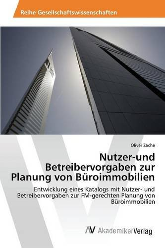 Nutzer-und Betreibervorgaben zur Planung von Büroimmobilien: Entwicklung eines Katalogs mit Nutzer- und Betreibervorgaben zur FM-gerechten Planung von Büroimmobilien