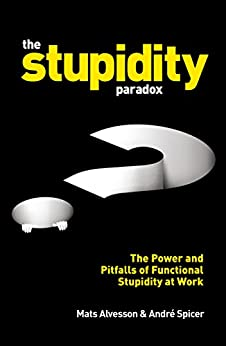 The Stupidity Paradox: The Power and Pitfalls of Functional Stupidity at Work di [Alvesson, Mats, Spicer, André]