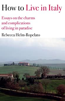 How to Live in Italy: Essays on the charms and complications of living in paradise (English Edition) di [Helm-Ropelato, Rebecca]