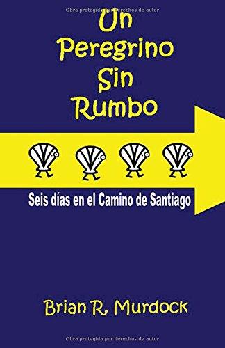 Un Peregrino sin Rumbo: Seis dias en el Camino de Santiago