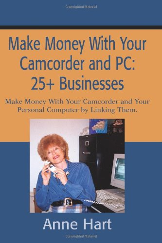 Make Money With Your Camcorder and PC: 25+ Businesses: Make Money With Your Camcorder and Your Personal Computer by Linking Them. (Computer Camcorder)
