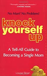 Knock Yourself Up: No Man? No Problem: A Tell-All Guide to Becoming a Single Mom by Louise Sloan (2007-10-18)