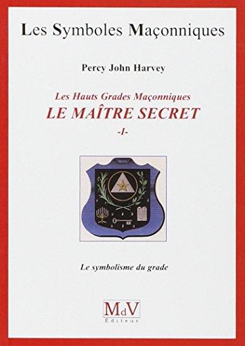 Les Hauts Grades Maçonniques : Le maître secret : Tome 1, Le symbolisme du grade par Percy John Harvey