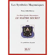 Les Hauts Grades Maçonniques : Le maître secret : Tome 1, Le symbolisme du grade