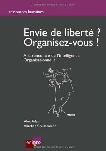 Envie de liberté ? Organisez vous ! : A la rencontre de l'Intelligence Organisationnelle