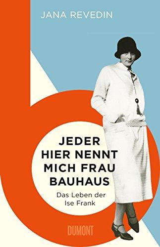 Jeder hier nennt mich Frau Bauhaus: Das Leben der Ise Frank. Ein biografischer Roman