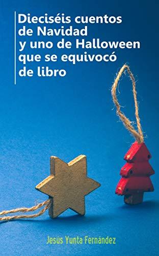 Dieciséis cuentos de Navidad y uno de Halloween que se equivocó de libro (Spanish Edition)