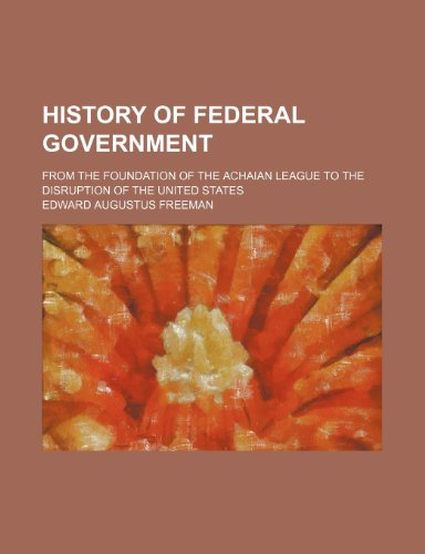 History of federal government; from the foundation of the Achaian league to the disruption of the United States
