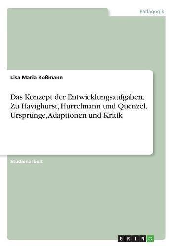 Das Konzept der Entwicklungsaufgaben. Zu Havighurst, Hurrelmann und Quenzel. Ursprünge, Adaptionen und Kritik
