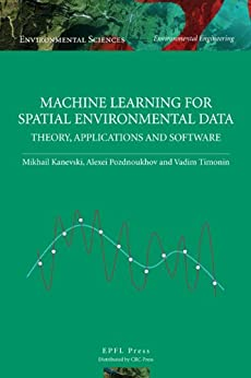 Machine Learning for Spatial Environmental Data: Theory, Applications, and Software (Environmental Sciences: Environmental Engineering) by [Kanevski, Mikhail, Timonin, Vadim, Pozdnukhov, Alexi]