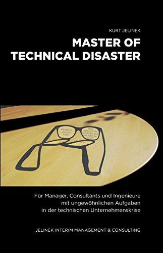 Master of Technical Disaster: Für Manager, Consultants und Ingenieure mit ungewöhnlichen Aufgaben in der technischen Unternehmenskrise