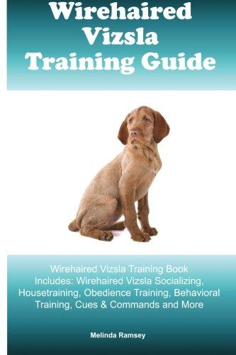 Wirehaired Vizsla Training Guide Wirehaired Vizsla Training Book Includes: Wirehaired Vizsla Socializing, Housetraining, Obedience Training, Behavioral Training, Cues & Commands and More por Melinda Ramsey